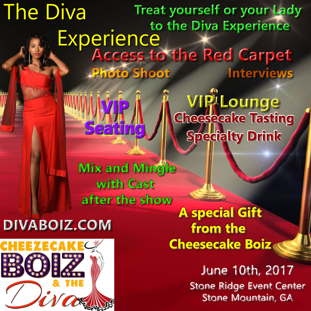 Treat yourself or your Lady to the Diva Experience Access to the Red Carpet, Photo Shoot, Interviews, VIP Lounge, Cheesecake Tasting, Specialty Drink, Mix and Mingle with the Cast after the show, a special gift from the Cheezecake Boiz